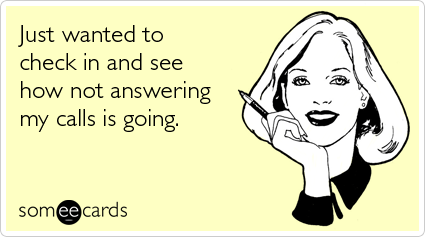 someecards.com - Just wanted to check in and see how not answering my calls is going