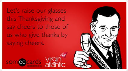 Let's raise our glasses this Thanksgiving and say cheers to those of us who give thanks by saying cheers