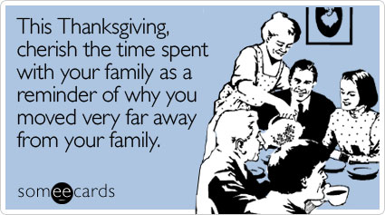 someecards.com - This Thanksgiving, cherish the time spent with your family as a reminder of why you moved very far away from your family