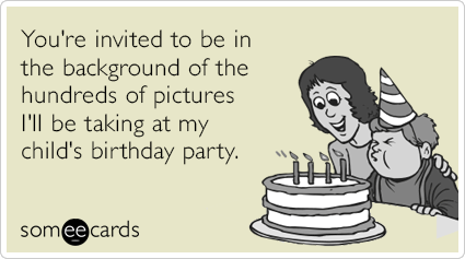 You're invited to be in the background of the hundreds of pictures I'll be taking at my child's birthday party.