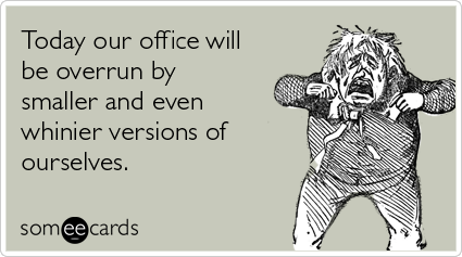 someecards.com - Today our office will be overrun by smaller and even whinier versions of ourselves