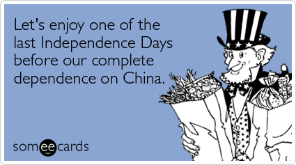 someecards.com - Let's enjoy one of the last Independence Days before our complete dependence on China