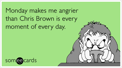 someecards.com - Monday makes me angrier than Chris Brown is every moment of every day.