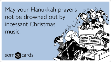someecards.com - May your Hanukkah prayers not be drowned out by incessant Christmas music.
