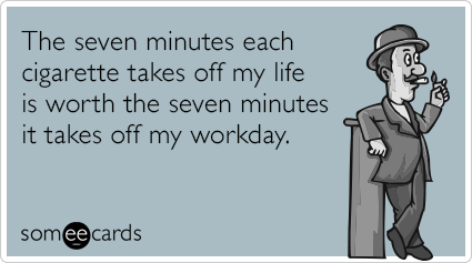 The seven minutes each cigarette takes off my life is worth the seven minutes it takes off my workday.