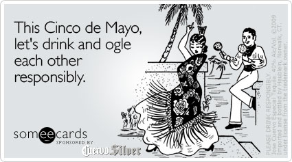 someecards.com - This Cinco de Mayo, let's drink and ogle each other responsibly