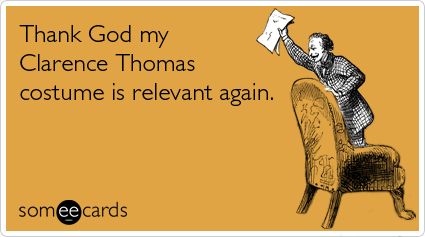 Funny Halloween Ecard: Thank God my Clarence Thomas costume is relevant again.