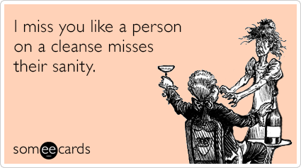someecards.com - I miss you like a person on a cleanse misses their sanity.