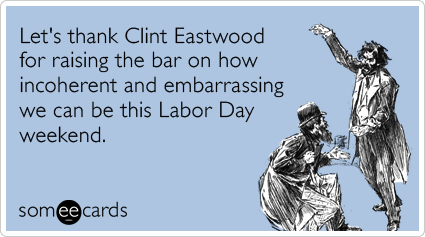 Funny Labor Day Ecard: Let's thank Clint Eastwood for raising the bar on how incoherent and embarrassing we can be this Labor Day weekend.