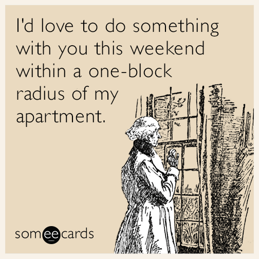 I'd love to do something with you this weekend within a one-block radius of my apartment.
