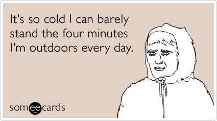 someecards.com - It's so cold I can barely stand the four minutes I'm outdoors every day.