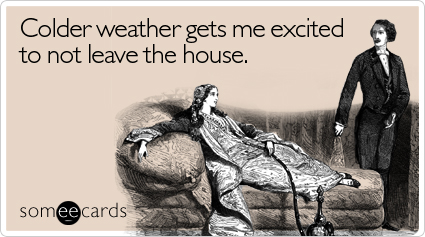 someecards.com - Colder weather gets me excited to not leave the house