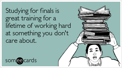 someecards.com - Studying for finals is great training for a lifetime of working hard at something you don't care about