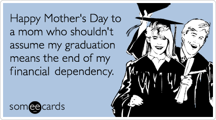 Funny Mother's Day Ecard: Happy Mother's Day to a mom who shouldn't assume my graduation means the end of my financial dependency.