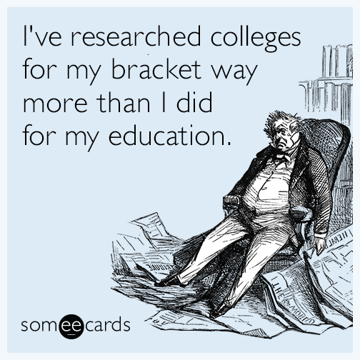 I've researched colleges for my bracket way more than I did for my education.