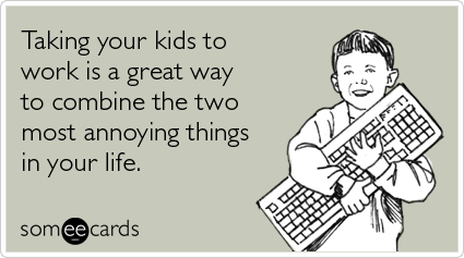 someecards.com - Taking your kids to work is a great way to combine the two most annoying things in your life