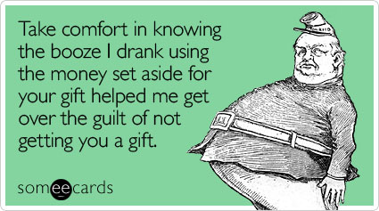 Funny Christmas Season Ecard: Take comfort in knowing the booze I drank using the money set aside for your gift helped me get over the guilt of not getting you a gift.