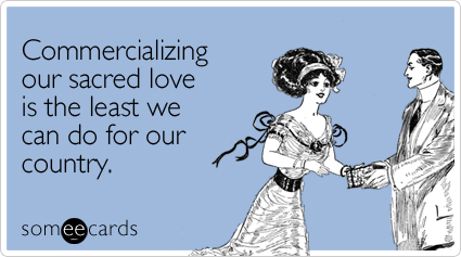 Funny Valentine's Day Ecard: Commercializing our sacred love is the least we can do for our country.