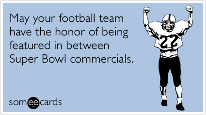 someecards.com - May your football team have the honor of being featured in between Super Bowl commercials
