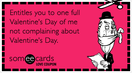 someecards.com - Love Coupon: Entitles you to one full Valentine's Day of me not complaining about Valentine's Day.