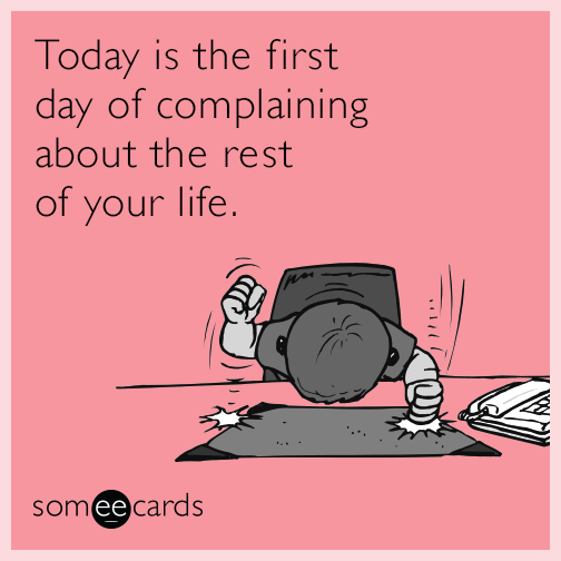 Today is the first day of complaining about the rest of your life.