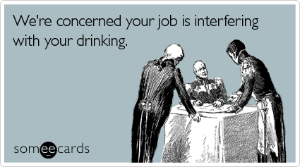 http://cdn.someecards.com/someecards/filestorage/concerned-job-interfering-drinking-workplace-ecard-someecards.png