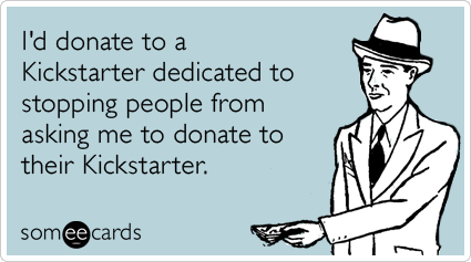 Funny Confession Ecard: I'd donate to a Kickstarter dedicated to stopping people from asking me to donate to their Kickstarter.