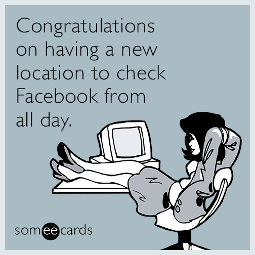 Congratulations on having a new location to check Facebook from all day.