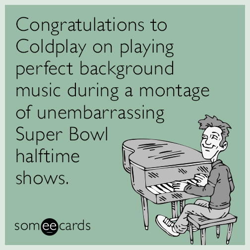 Congratulations to Coldplay on playing perfect background music during a montage of unembarrassing Super Bowl halftime shows.
