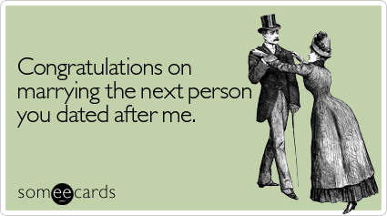 someecards.com - Congratulations on marrying the next person you dated after me