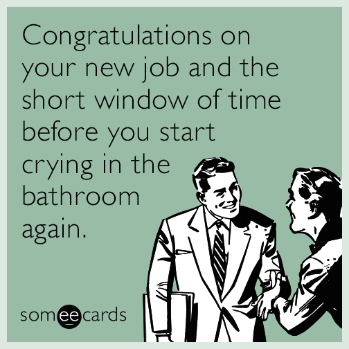 Congratulations on your new job and the short window of time before you start crying in the bathroom again.