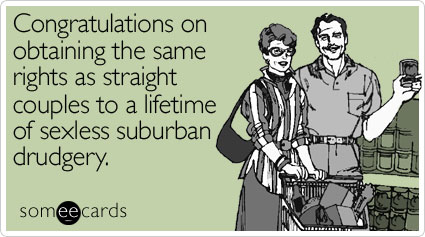 someecards.com - Congratulations on obtaining the same rights as straight couples to a lifetime of sexless suburban drudgery
