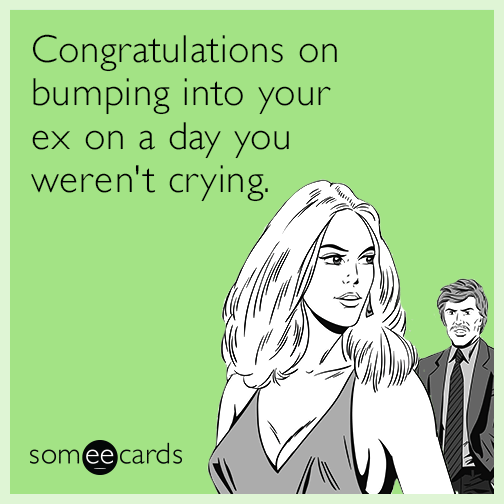 Congratulations on bumping into your ex on a day you weren't crying.