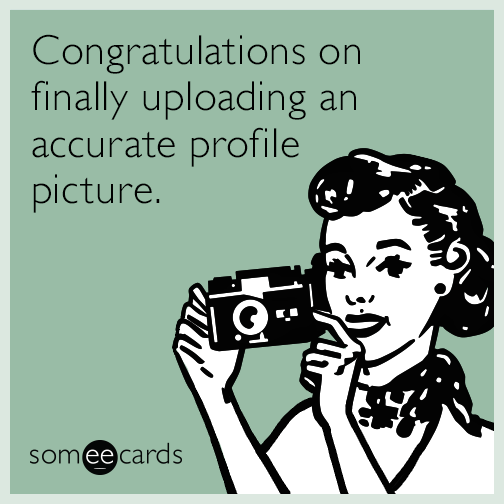 Congratulations on finally uploading an accurate profile picture.