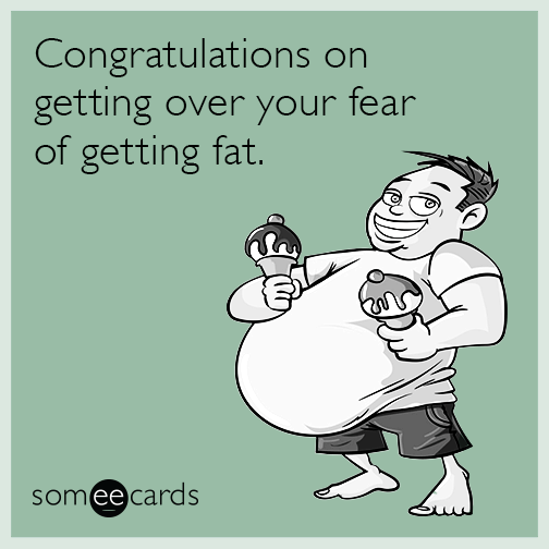 Congratulations on getting over your fear of getting fat.