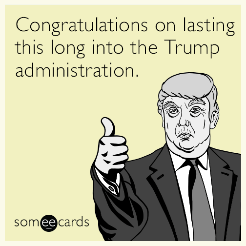 Congratulations on lasting this long into the Trump administration.