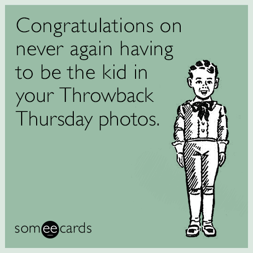 Congratulations on never again having to be the kid in your Throwback Thursday photos.