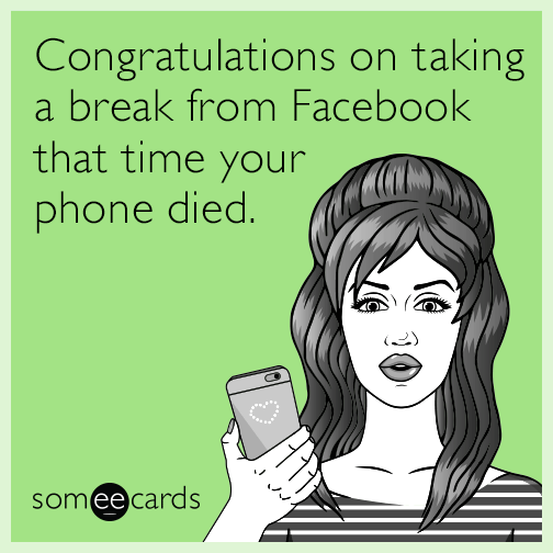 Congratulations on taking a break from Facebook that time your phone died.
