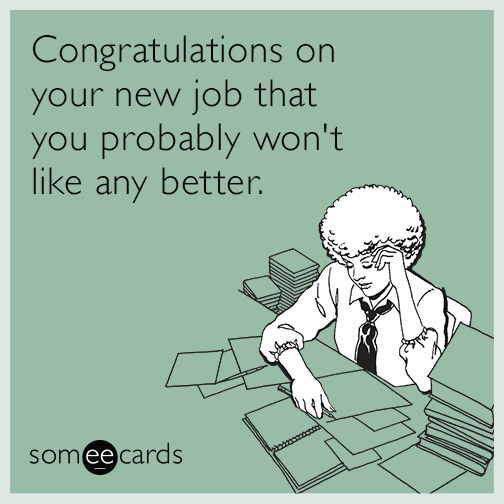 Congratulations on your new job that you probably won't like any better