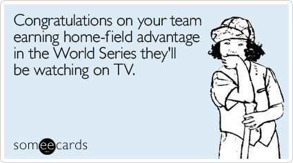 someecards.com - Congratulations on your team earning home-field advantage in the World Series they'll be watching on TV