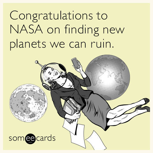 Congratulations to NASA on finding new planets we can ruin.