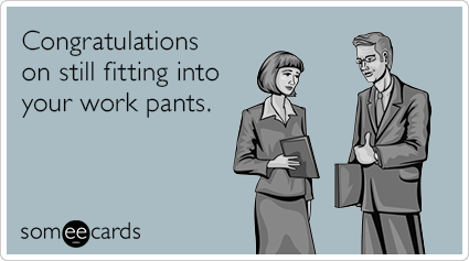Congratulations on still fitting into your work pants.
