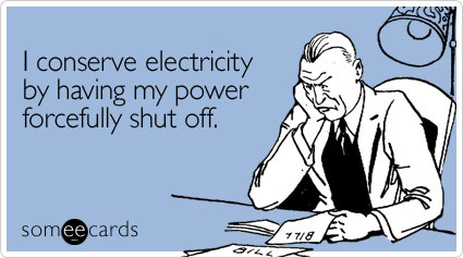 I conserve electricity by having my power forcefully shut off