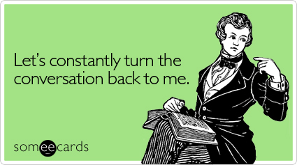 Funny Cry For Help Ecard: Let's constantly turn the conversation back to me.