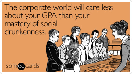 someecards.com - The corporate world will care less about your GPA than your mastery of social drunkenness