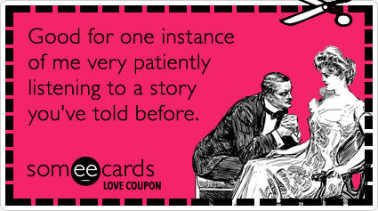 someecards.com - Love Coupon: Good for one instance of me very patiently listening to a story you've told before.