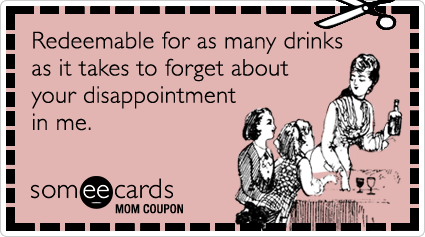 someecards.com - Mom Coupon: Redeemable for as many drinks as it takes to forget about your disappointment in me.