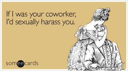 someecards.com - If I was your coworker, I'd sexually harass you