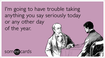 """someecards.com - I""""m going to have trouble taking anything you say seriously today or any other day of the year."""