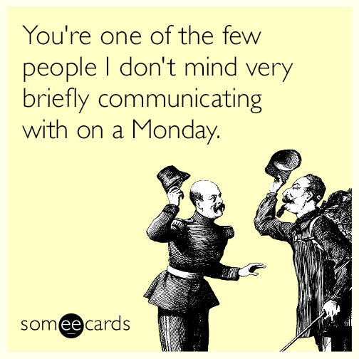 You're one of the few people I don't mind very briefly communicating with on a Monday.